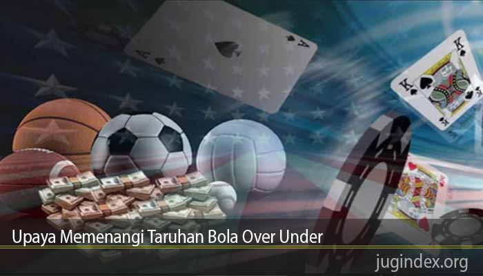 Upaya Memenangi Taruhan Bola Over Under